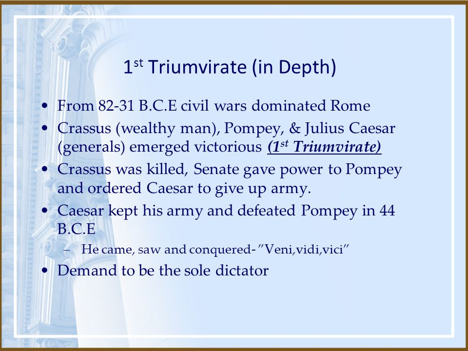 1 st Triumvirate (in Depth) From 82-31 B.C.E civil wars dominated Rome Crassus (wealthy man), Pompey, & Julius Caesar (generals) emerged victorious (1