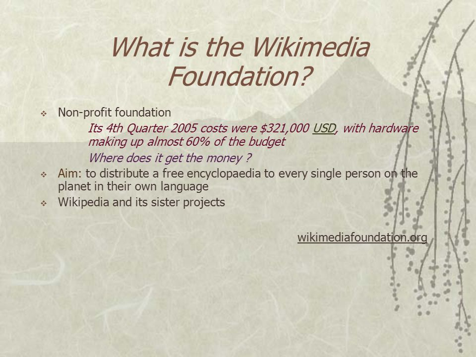What is Wikipedia?  Wikipedia is a freely licensed encyclopaedia written by thousands of volunteers in many languages  Free license allows others to