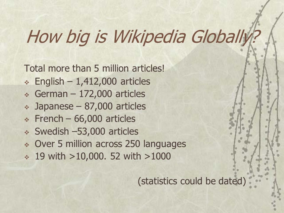 How big is Wikipedia?  English Wikipedia is largest and has over 260 million words  English Wikipedia larger than Britannica and Microsoft Encarta c