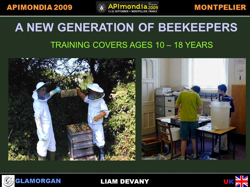 GLAMORGAN UKUK APIMONDIA 2009MONTPELIER LIAM DEVANY A NEW GENERATION OF BEEKEEPERS TRAINING COVERS AGES 10 – 18 YEARS A NEW GENERATION OF BEEKEEPERS