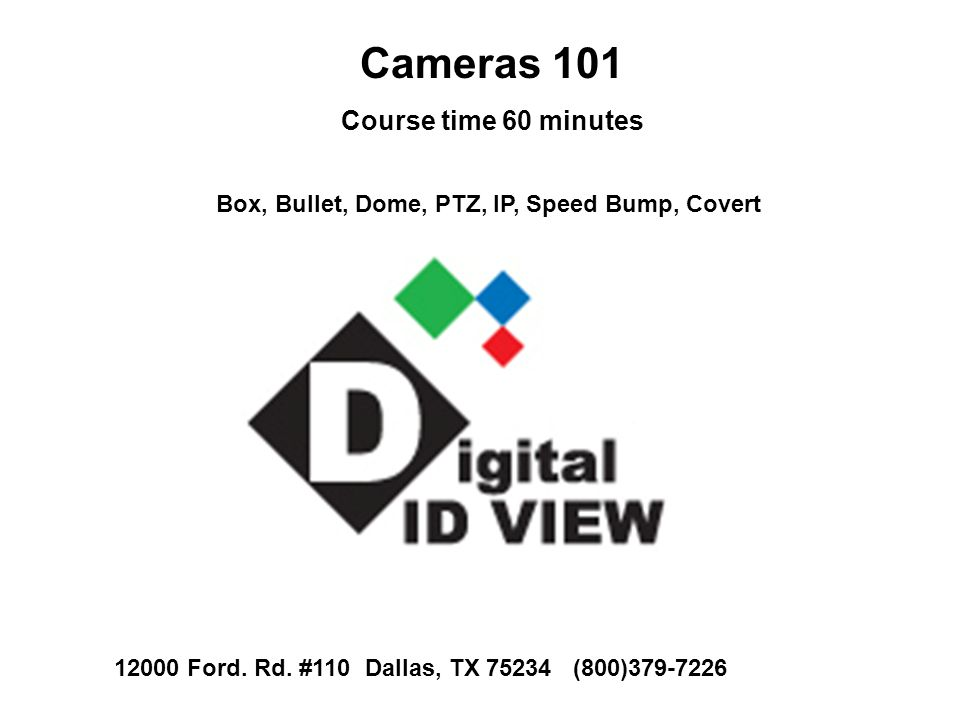 Cameras 101 Course time 60 minutes Box, Bullet, Dome, PTZ, IP, Speed Bump, Covert 12000 Ford. Rd. #110 Dallas, TX 75234 (800)379-7226