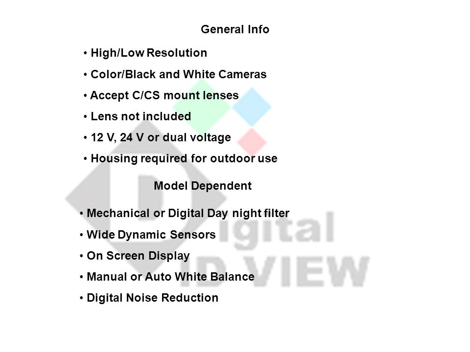 High/Low Resolution Color/Black and White Cameras Accept C/CS mount lenses Lens not included 12 V, 24 V or dual voltage Housing required for outdoor use Mechanical or Digital Day night filter Wide Dynamic Sensors On Screen Display Manual or Auto White Balance Digital Noise Reduction General Info Model Dependent