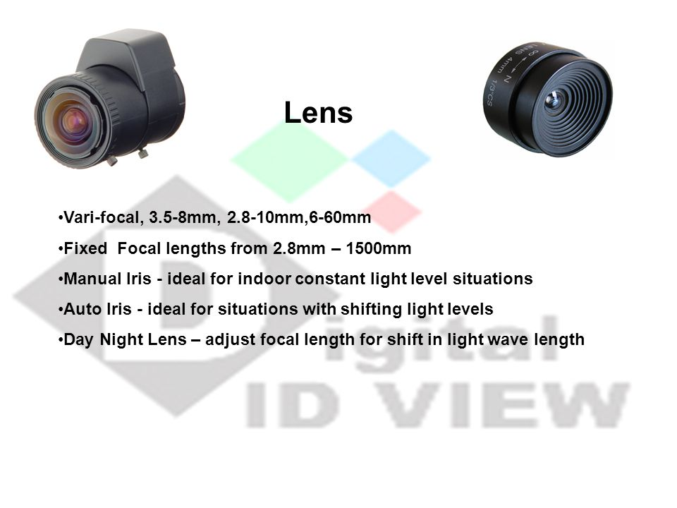 Lens Vari-focal, 3.5-8mm, 2.8-10mm,6-60mm Fixed Focal lengths from 2.8mm – 1500mm Manual Iris - ideal for indoor constant light level situations Auto Iris - ideal for situations with shifting light levels Day Night Lens – adjust focal length for shift in light wave length