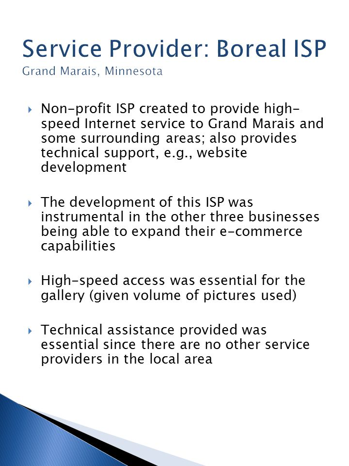  Non-profit ISP created to provide high- speed Internet service to Grand Marais and some surrounding areas; also provides technical support, e.g., website development  The development of this ISP was instrumental in the other three businesses being able to expand their e-commerce capabilities  High-speed access was essential for the gallery (given volume of pictures used)  Technical assistance provided was essential since there are no other service providers in the local area