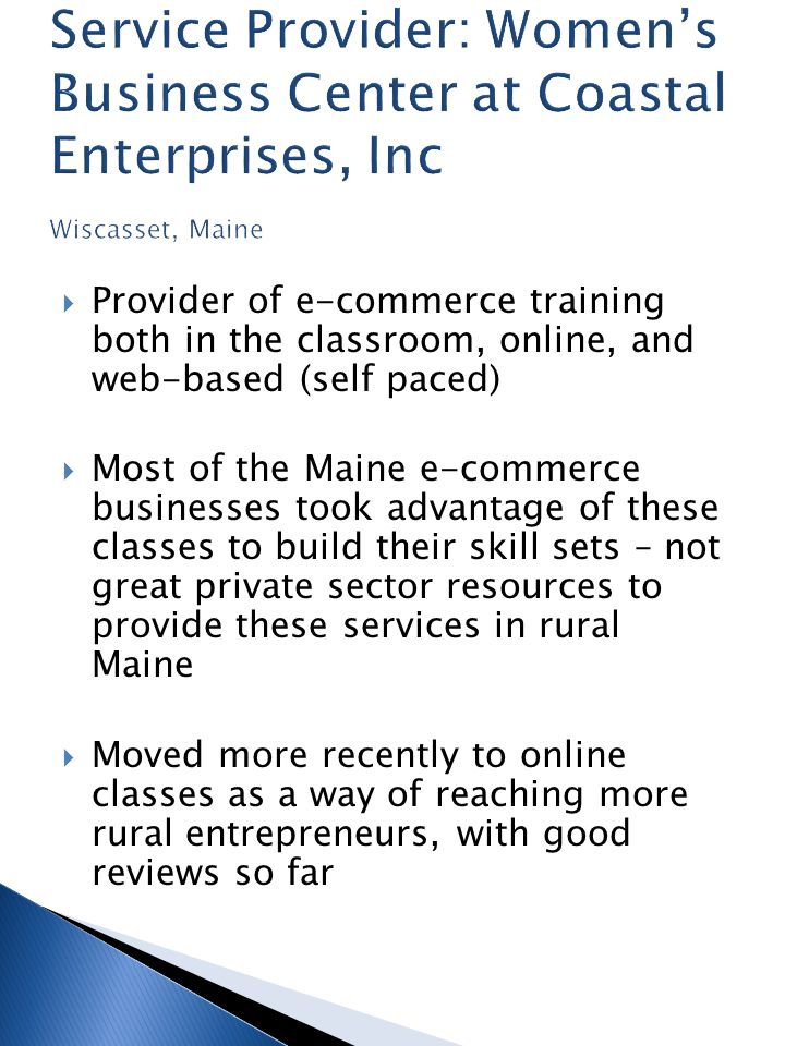  Provider of e-commerce training both in the classroom, online, and web-based (self paced)  Most of the Maine e-commerce businesses took advantage of these classes to build their skill sets – not great private sector resources to provide these services in rural Maine  Moved more recently to online classes as a way of reaching more rural entrepreneurs, with good reviews so far