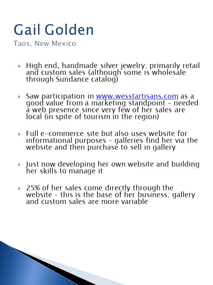  High end, handmade silver jewelry; primarily retail and custom sales (although some is wholesale through Sundance catalog)  Saw participation in www.wesstartisans.com as a good value from a marketing standpoint – needed a web presence since very few of her sales are local (in spite of tourism in the region)www.wesstartisans.com  Full e-commerce site but also uses website for informational purposes – galleries find her via the website and then purchase to sell in gallery  Just now developing her own website and building her skills to manage it  25% of her sales come directly through the website – this is the base of her business; gallery and custom sales are more variable