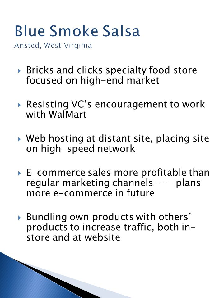  Bricks and clicks specialty food store focused on high-end market  Resisting VC's encouragement to work with WalMart  Web hosting at distant site, placing site on high-speed network  E-commerce sales more profitable than regular marketing channels --- plans more e-commerce in future  Bundling own products with others' products to increase traffic, both in- store and at website