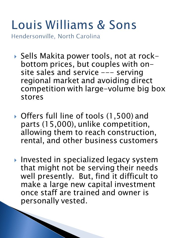  Sells Makita power tools, not at rock- bottom prices, but couples with on- site sales and service --- serving regional market and avoiding direct competition with large-volume big box stores  Offers full line of tools (1,500) and parts (15,000), unlike competition, allowing them to reach construction, rental, and other business customers  Invested in specialized legacy system that might not be serving their needs well presently.