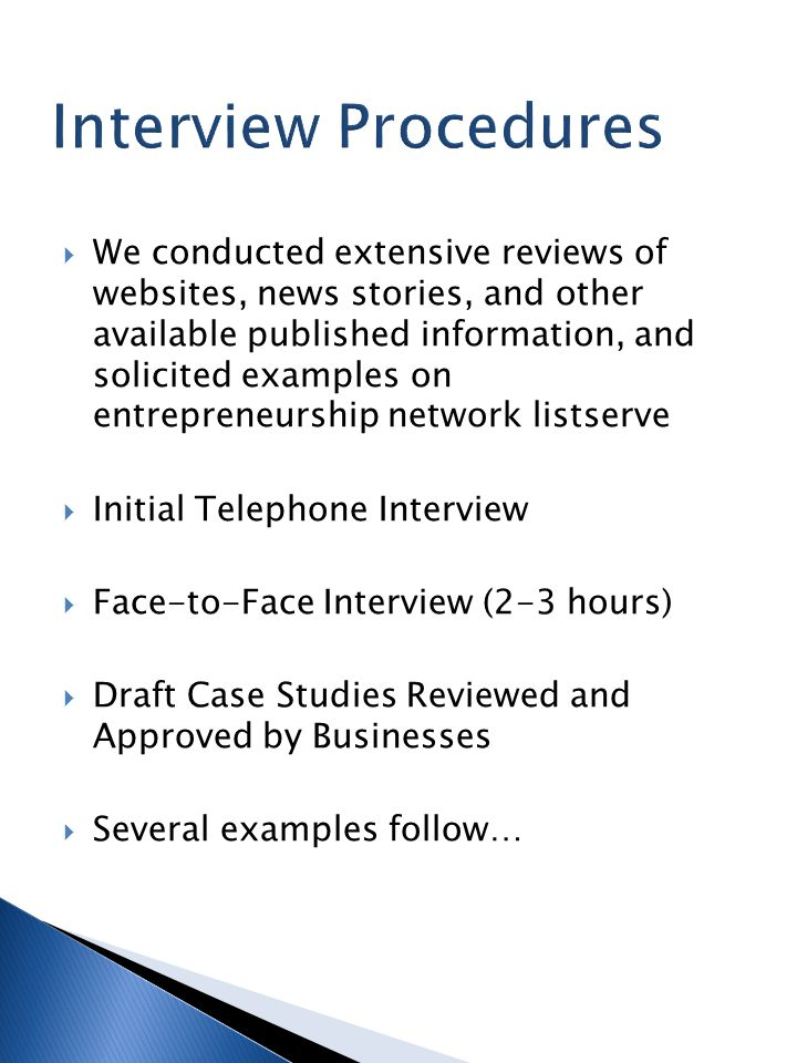  We conducted extensive reviews of websites, news stories, and other available published information, and solicited examples on entrepreneurship network listserve  Initial Telephone Interview  Face-to-Face Interview (2-3 hours)  Draft Case Studies Reviewed and Approved by Businesses  Several examples follow…