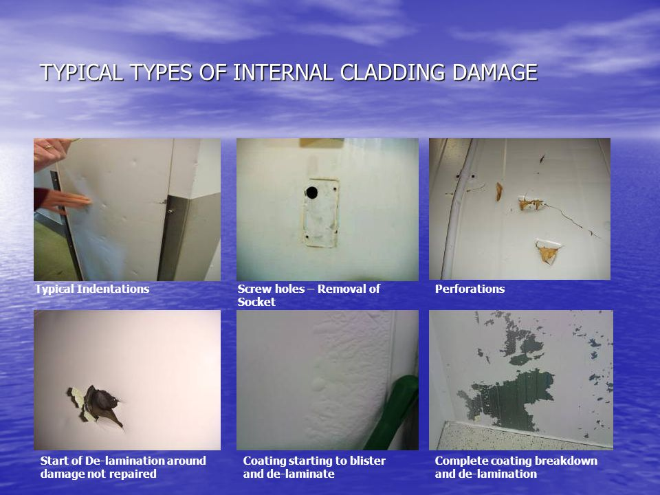 TYPICAL TYPES OF INTERNAL CLADDING DAMAGE Typical IndentationsScrew holes – Removal of Socket Perforations Start of De-lamination around damage not repaired Coating starting to blister and de-laminate Complete coating breakdown and de-lamination
