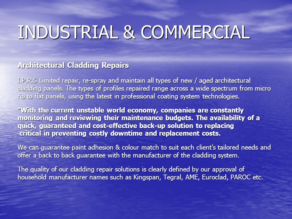 INDUSTRIAL & COMMERCIAL Architectural Cladding Repairs Architectural Cladding Repairs I.P.R.S Limited repair, re-spray and maintain all types of new / aged architectural cladding panels.
