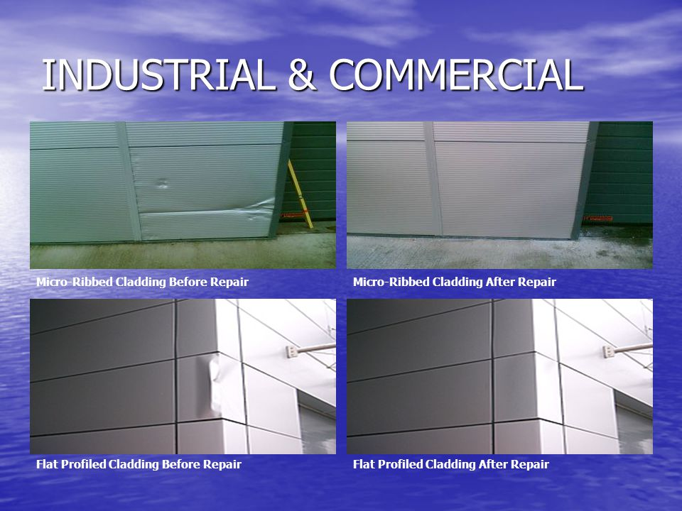 INDUSTRIAL & COMMERCIAL Micro-Ribbed Cladding Before RepairMicro-Ribbed Cladding After Repair Flat Profiled Cladding Before RepairFlat Profiled Cladding After Repair