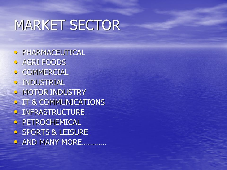 MARKET SECTOR PHARMACEUTICAL PHARMACEUTICAL AGRI FOODS AGRI FOODS COMMERCIAL COMMERCIAL INDUSTRIAL INDUSTRIAL MOTOR INDUSTRY MOTOR INDUSTRY IT & COMMUNICATIONS IT & COMMUNICATIONS INFRASTRUCTURE INFRASTRUCTURE PETROCHEMICAL PETROCHEMICAL SPORTS & LEISURE SPORTS & LEISURE AND MANY MORE………… AND MANY MORE…………