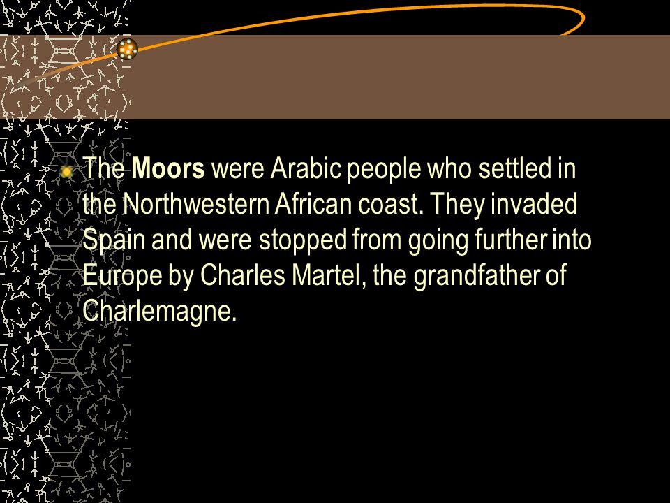 The Moors were Arabic people who settled in the Northwestern African coast.