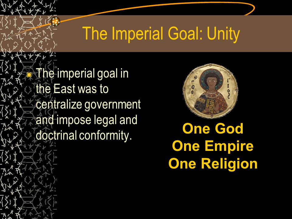 The Imperial Goal: Unity The imperial goal in the East was to centralize government and impose legal and doctrinal conformity.