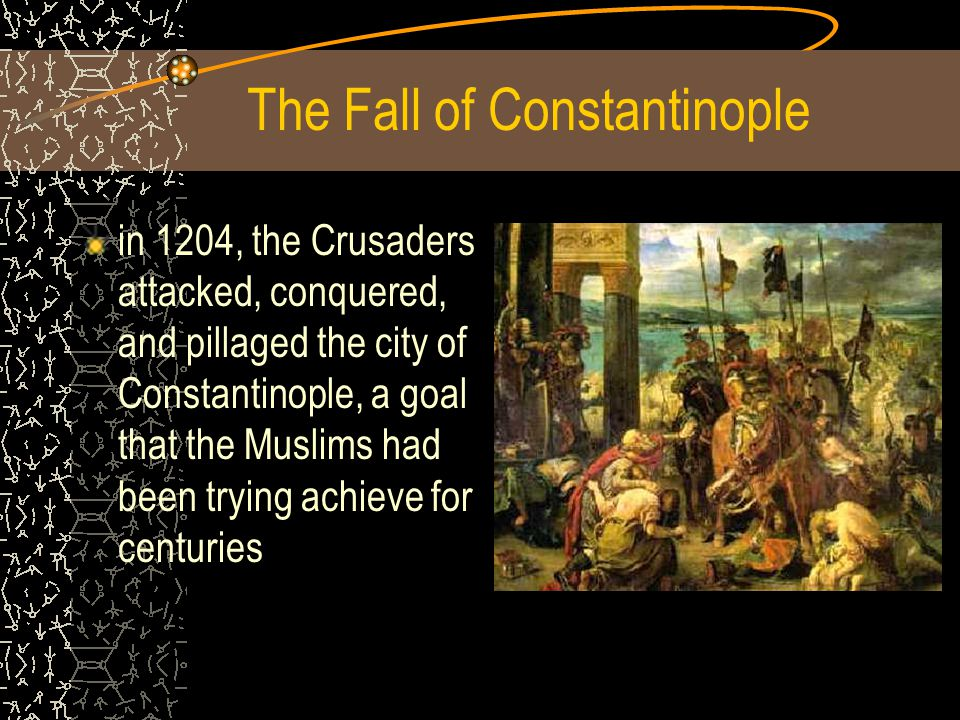 The Fall of Constantinople in 1204, the Crusaders attacked, conquered, and pillaged the city of Constantinople, a goal that the Muslims had been trying achieve for centuries