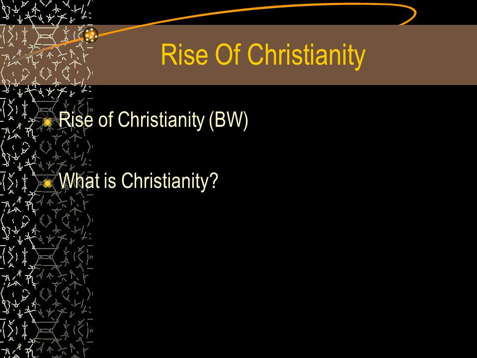Rise Of Christianity Rise of Christianity (BW) What is Christianity?