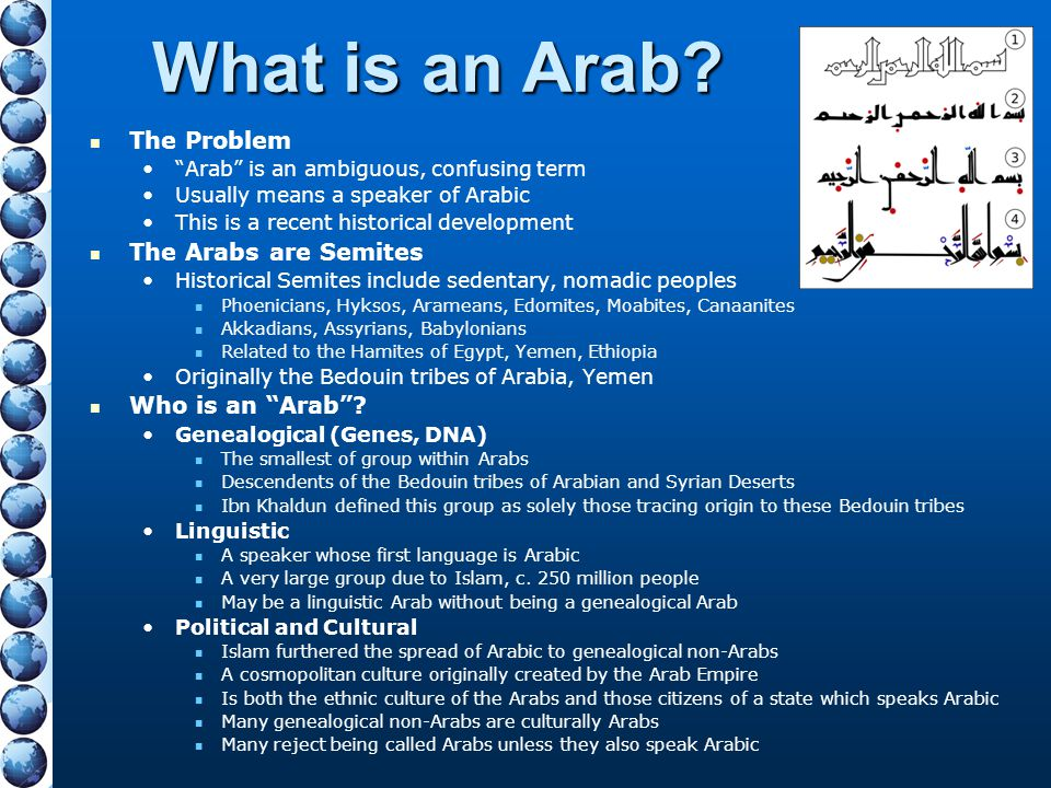 """What is an Arab? The Problem """"Arab"""" is an ambiguous, confusing term Usually means a speaker of Arabic This is a recent historical development The Arab"""