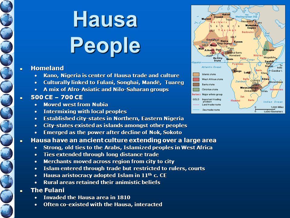 Hausa People Homeland Homeland Kano, Nigeria is center of Hausa trade and cultureKano, Nigeria is center of Hausa trade and culture Culturally linked