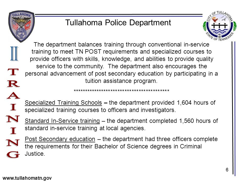 6 Tullahoma Police Department www.tullahomatn.gov The department balances training through conventional in-service training to meet TN POST requirements and specialized courses to provide officers with skills, knowledge, and abilities to provide quality service to the community.
