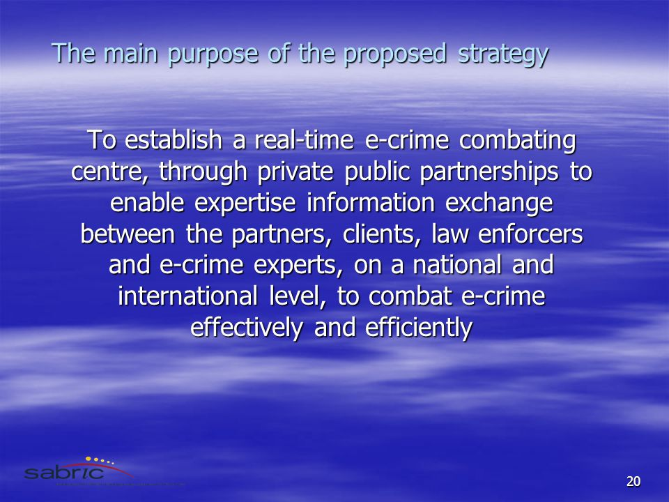 20 The main purpose of the proposed strategy To establish a real-time e-crime combating centre, through private public partnerships to enable expertise information exchange between the partners, clients, law enforcers and e-crime experts, on a national and international level, to combat e-crime effectively and efficiently