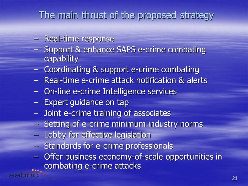 21 The main thrust of the proposed strategy –Real-time response –Support & enhance SAPS e-crime combating capability –Coordinating & support e-crime combating –Real-time e-crime attack notification & alerts –On-line e-crime Intelligence services –Expert guidance on tap –Joint e-crime training of associates –Setting of e-crime minimum industry norms –Lobby for effective legislation –Standards for e-crime professionals –Offer business economy-of-scale opportunities in combating e-crime attacks