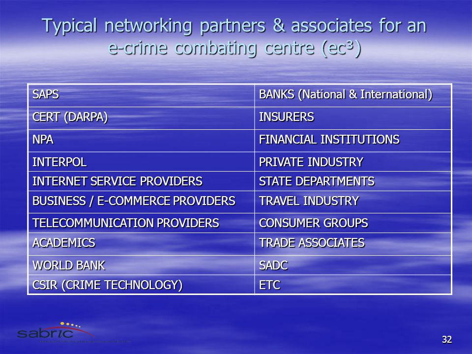 32 Typical networking partners & associates for an e-crime combating centre (ec³) SAPS BANKS (National & International) CERT (DARPA) INSURERS NPA FINANCIAL INSTITUTIONS INTERPOL PRIVATE INDUSTRY INTERNET SERVICE PROVIDERS STATE DEPARTMENTS BUSINESS / E-COMMERCE PROVIDERS TRAVEL INDUSTRY TELECOMMUNICATION PROVIDERS CONSUMER GROUPS ACADEMICS TRADE ASSOCIATES WORLD BANK SADC CSIR (CRIME TECHNOLOGY) ETC