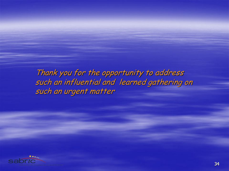 34 Thank you for the opportunity to address such an influential and learned gathering on such an urgent matter