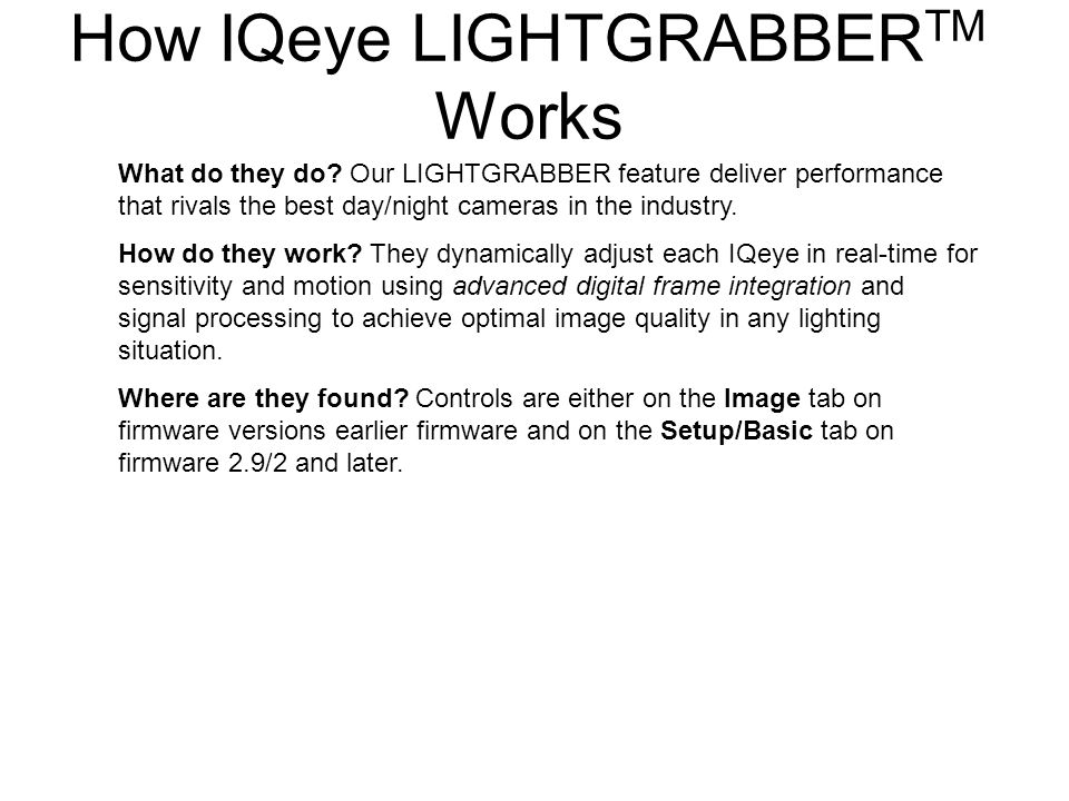 What do they do? Our LIGHTGRABBER feature deliver performance that rivals the best day/night cameras in the industry. How do they work? They dynamical