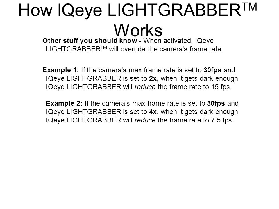 Other stuff you should know - When activated, IQeye LIGHTGRABBER TM will override the camera's frame rate. Example 1: If the camera's max frame rate i