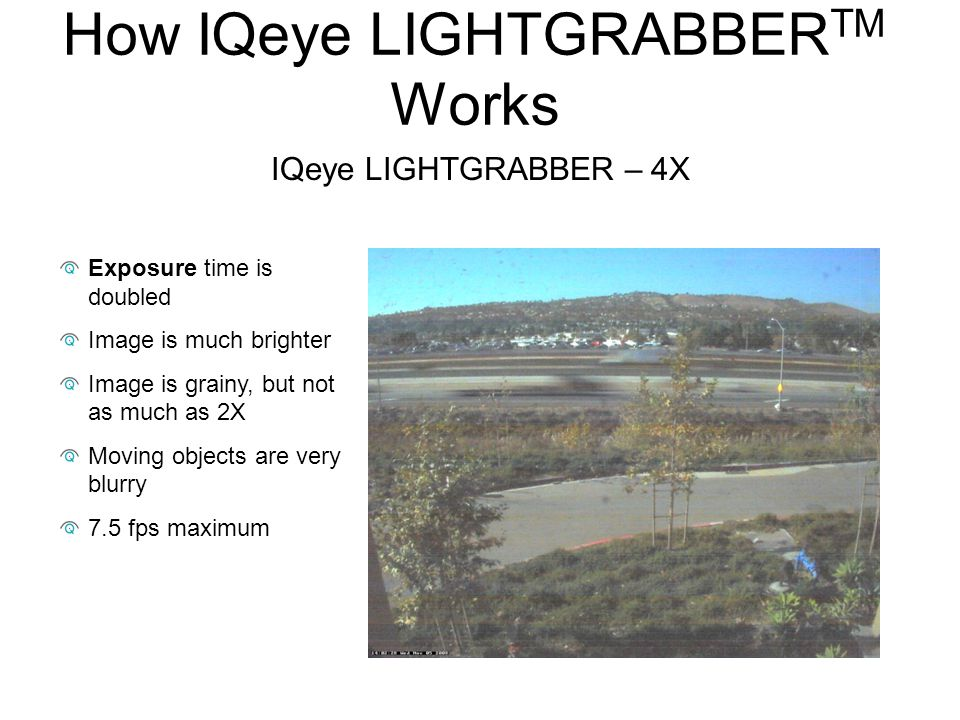 How IQeye LIGHTGRABBER TM Works Exposure time is doubled Image is much brighter Image is grainy, but not as much as 2X Moving objects are very blurry