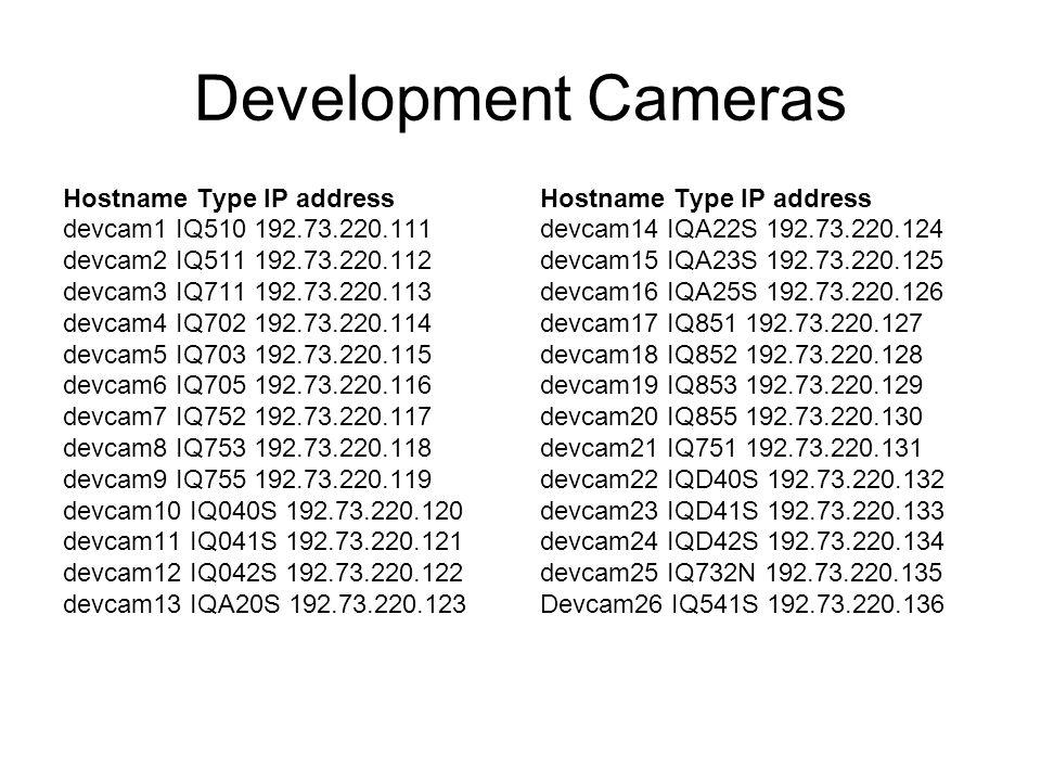 Development Cameras Hostname Type IP address devcam1 IQ510 192.73.220.111 devcam2 IQ511 192.73.220.112 devcam3 IQ711 192.73.220.113 devcam4 IQ702 192.