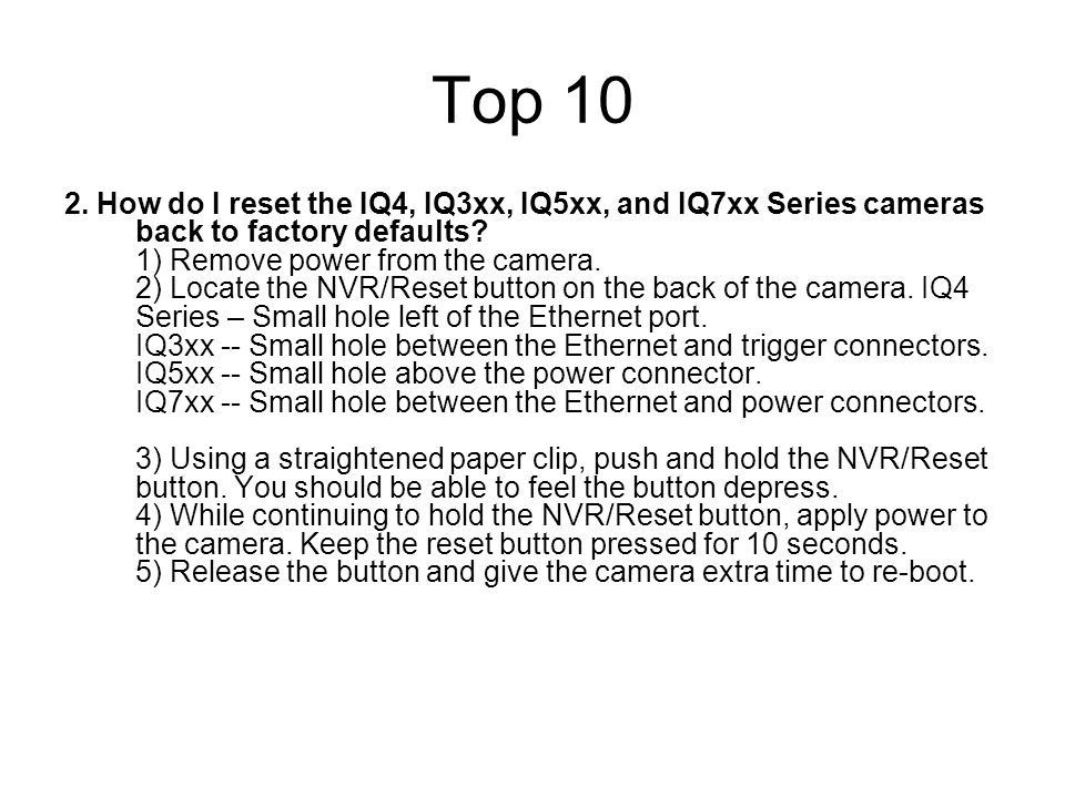 Top 10 2. How do I reset the IQ4, IQ3xx, IQ5xx, and IQ7xx Series cameras back to factory defaults? 1) Remove power from the camera. 2) Locate the NVR/