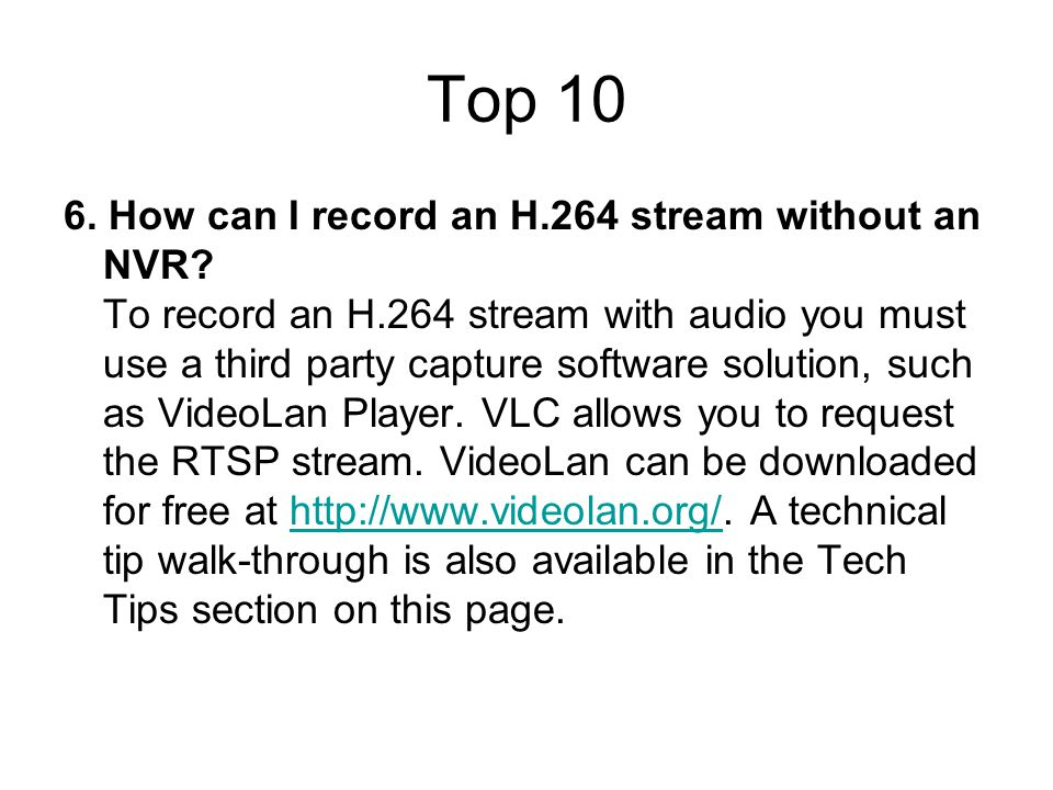 Top 10 6. How can I record an H.264 stream without an NVR? To record an H.264 stream with audio you must use a third party capture software solution,