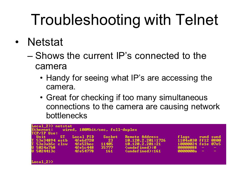 Troubleshooting with Telnet Netstat –Shows the current IP's connected to the camera Handy for seeing what IP's are accessing the camera. Great for che