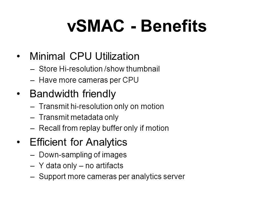vSMAC - Benefits Minimal CPU Utilization –Store Hi-resolution /show thumbnail –Have more cameras per CPU Bandwidth friendly –Transmit hi-resolution on
