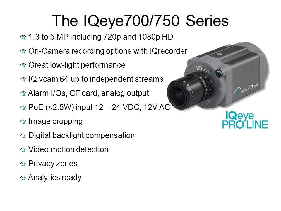 The IQeye700/750 Series 1.3 to 5 MP including 720p and 1080p HD On-Camera recording options with IQrecorder Great low-light performance IQ vcam 64 up