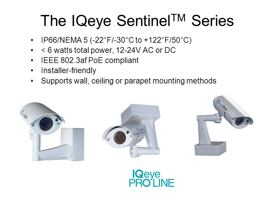 The IQeye Sentinel TM Series IP66/NEMA 5 (-22°F/-30°C to +122°F/50°C) < 6 watts total power, 12-24V AC or DC IEEE 802.3af PoE compliant Installer-frie