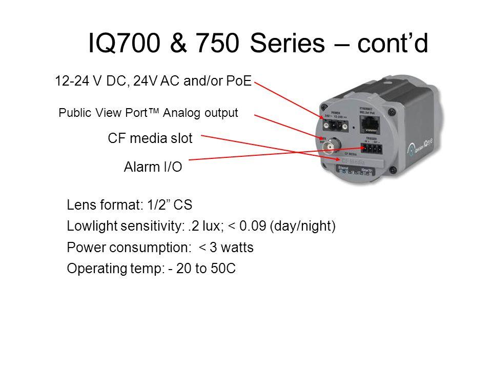 "IQ700 & 750 Series – cont'd Public View Port™ Analog output Alarm I/O CF media slot 12-24 V DC, 24V AC and/or PoE Lens format: 1/2"" CS Lowlight sensit"