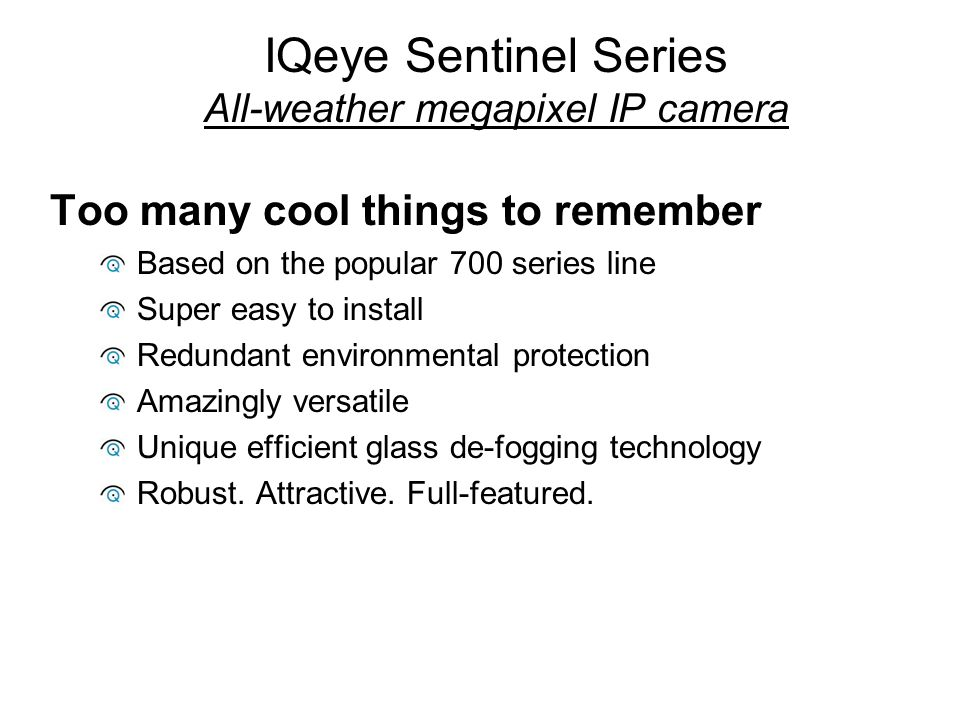 IQeye Sentinel Series All-weather megapixel IP camera Too many cool things to remember Based on the popular 700 series line Super easy to install Redu