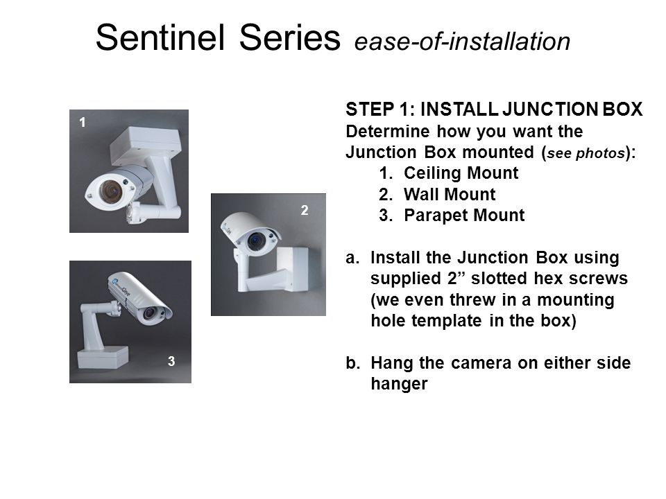 Sentinel Series ease-of-installation STEP 1: INSTALL JUNCTION BOX Determine how you want the Junction Box mounted ( see photos ): 1.Ceiling Mount 2.Wa