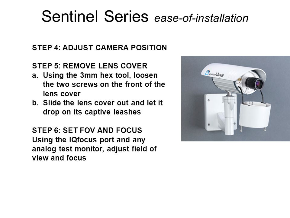 Sentinel Series ease-of-installation STEP 4: ADJUST CAMERA POSITION STEP 5: REMOVE LENS COVER a.Using the 3mm hex tool, loosen the two screws on the f