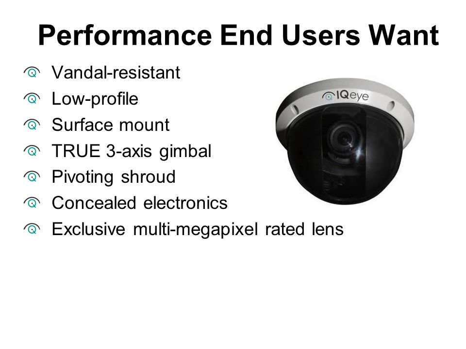Performance End Users Want Vandal-resistant Low-profile Surface mount TRUE 3-axis gimbal Pivoting shroud Concealed electronics Exclusive multi-megapix