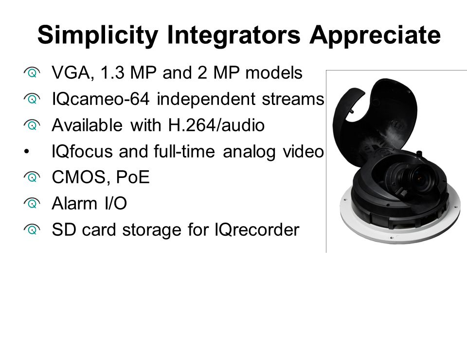 VGA, 1.3 MP and 2 MP models IQcameo-64 independent streams Available with H.264/audio IQfocus and full-time analog video CMOS, PoE Alarm I/O SD card s