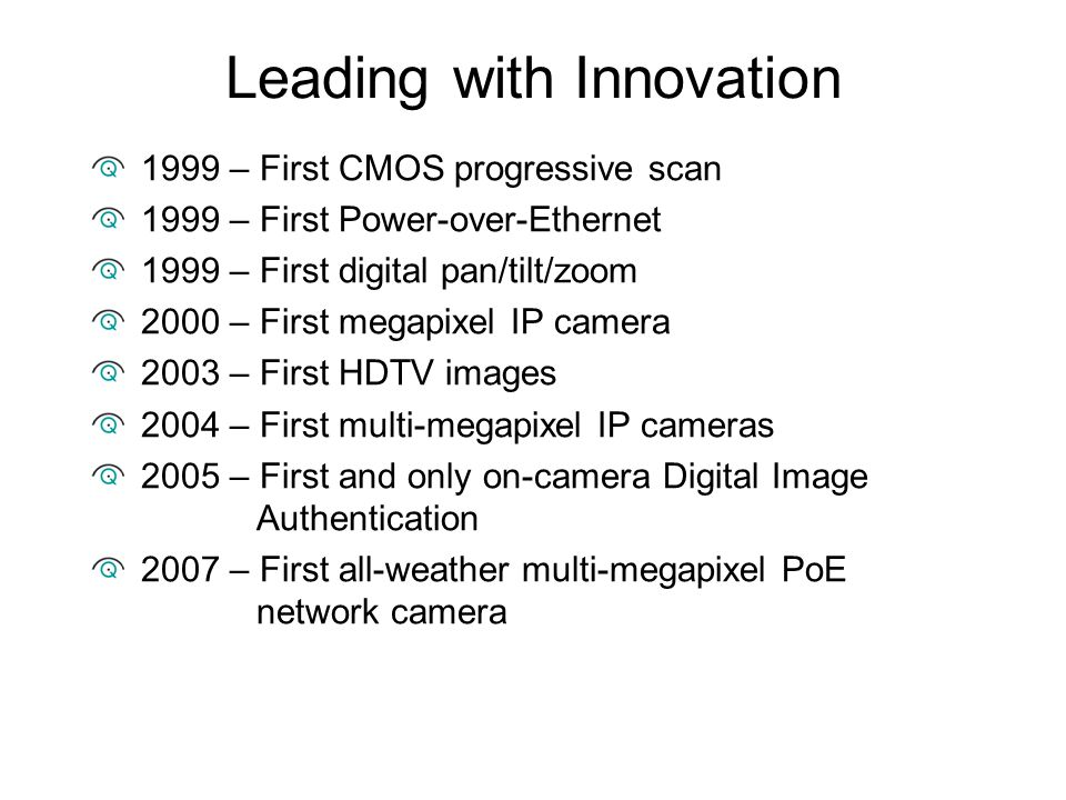 Leading with Innovation 1999 – First CMOS progressive scan 1999 – First Power-over-Ethernet 1999 – First digital pan/tilt/zoom 2000 – First megapixel