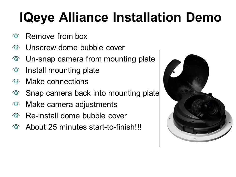 IQeye Alliance Installation Demo Remove from box Unscrew dome bubble cover Un-snap camera from mounting plate Install mounting plate Make connections