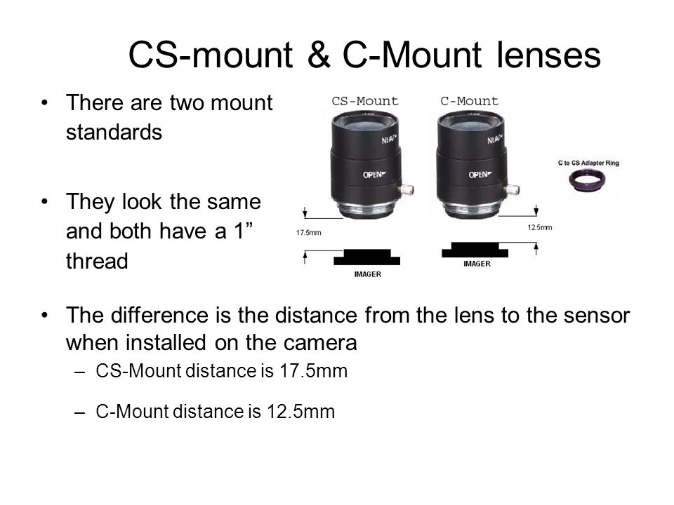 """CS-mount & C-Mount lenses There are two mount standards They look the same and both have a 1"""" thread The difference is the distance from the lens to t"""