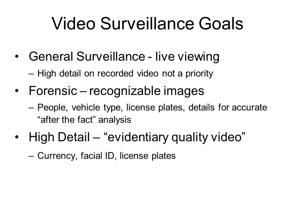 Video Surveillance Goals General Surveillance - live viewing –High detail on recorded video not a priority Forensic – recognizable images –People, veh
