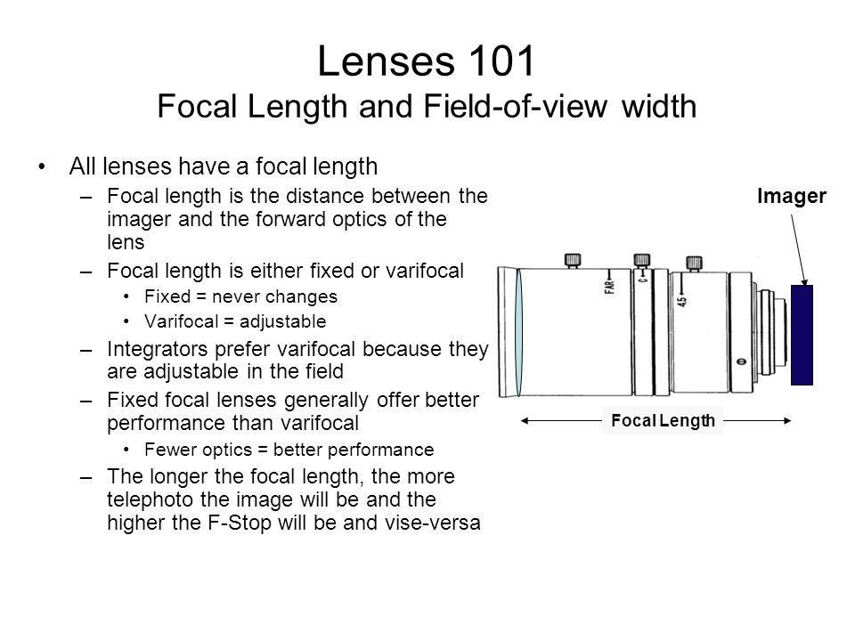 Lenses 101 Focal Length and Field-of-view width All lenses have a focal length –Focal length is the distance between the imager and the forward optics