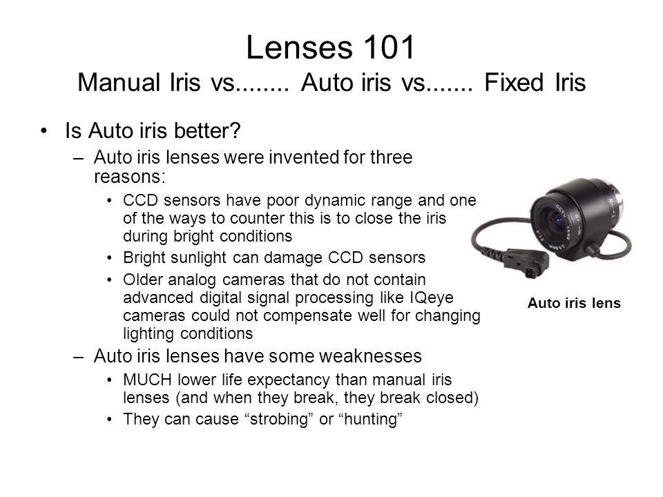 Lenses 101 Manual Iris vs........ Auto iris vs....... Fixed Iris Is Auto iris better? –Auto iris lenses were invented for three reasons: CCD sensors h